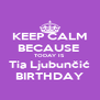 KEEP CALM BECAUSE  TODAY IS  Tia Ljubunčić BIRTHDAY - Personalised Poster A4 size
