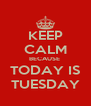 KEEP CALM BECAUSE  TODAY IS TUESDAY - Personalised Poster A4 size