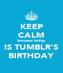 KEEP CALM because today IS TUMBLR'S BIRTHDAY - Personalised Poster A4 size