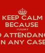 KEEP CALM BECAUSE  TODAY NO ATTENDANCE  IN ANY CASE - Personalised Poster A4 size