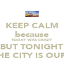KEEP CALM because TODAY WAS CRAZY BUT TONIGHT THE CITY IS OURS - Personalised Poster A4 size