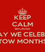KEEP CALM BECAUSE TODAY WE CELEBRATE TOW MONTHS - Personalised Poster A4 size