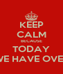 KEEP CALM BECAUSE TODAY WE HAVE OVER - Personalised Poster A4 size