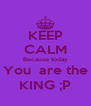 KEEP CALM Because today You  are the KING ;P - Personalised Poster A4 size