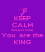 KEEP CALM Because today You  are the KING - Personalised Poster A4 size