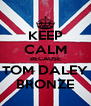 KEEP CALM BECAUSE TOM DALEY BRONZE - Personalised Poster A4 size