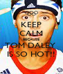 KEEP CALM BECAUSE TOM DALEY  IS SO HOT!! - Personalised Poster A4 size