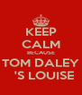 KEEP CALM BECAUSE TOM DALEY   'S LOUISE - Personalised Poster A4 size