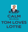 KEEP CALM BECAUSE TOM LOVES LOTTIE - Personalised Poster A4 size