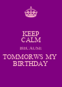 KEEP CALM BECAUSE TOMMORWS MY  BIRTHDAY - Personalised Poster A4 size