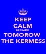 KEEP CALM BECAUSE  TOMOROW  IS THE KERMESSE! - Personalised Poster A4 size
