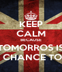 KEEP CALM BECAUSE TOMORROS IS A CHANCE TOO - Personalised Poster A4 size