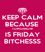 KEEP CALM BECAUSE  TOMORROW IS FRIDAY BITCHESSS - Personalised Poster A4 size