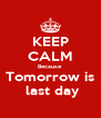 KEEP CALM Because Tomorrow is  last day - Personalised Poster A4 size