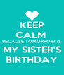KEEP CALM  BECAUSE TOMORROW IS MY SISTER'S BIRTHDAY - Personalised Poster A4 size