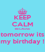 KEEP CALM BECAUSE tomorrow its my birthday ! - Personalised Poster A4 size