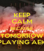 KEEP CALM BECAUSE TOMORROW PLAYING AEK - Personalised Poster A4 size