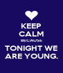 KEEP CALM BECAUSE TONIGHT WE ARE YOUNG. - Personalised Poster A4 size