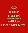 KEEP CALM because tonight will be LEGENDARY! - Personalised Poster A4 size