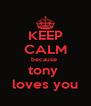 KEEP CALM because  tony  loves you - Personalised Poster A4 size