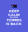 KEEP CALM BECAUSE TORRES IS BACK - Personalised Poster A4 size
