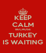 KEEP CALM BECAUSE TURKEY IS WAITING - Personalised Poster A4 size
