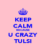 KEEP CALM BECAUSE U CRAZY TULSI - Personalised Poster A4 size