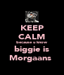 KEEP CALM because u know biggie is Morgaans★ - Personalised Poster A4 size