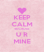 KEEP CALM BECAUSE U R MINE - Personalised Poster A4 size
