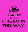 KEEP CALM because U'RE BORN THIS WAY! - Personalised Poster A4 size