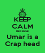 KEEP CALM Because Umar is a Crap head - Personalised Poster A4 size