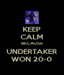 KEEP CALM BECAUSE UNDERTAKER WON 20-0 - Personalised Poster A4 size