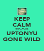 KEEP CALM BECAUSE UPTONYU GONE WILD - Personalised Poster A4 size