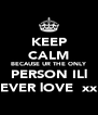 KEEP CALM BECAUSE UR THE ONLY PERSON ILl EVER lOVE  xx - Personalised Poster A4 size