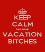 KEEP CALM because VACATION BITCHES - Personalised Poster A4 size