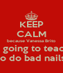 KEEP CALM because Vanessa Brito is going to teach to do bad nails - Personalised Poster A4 size