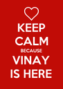KEEP CALM BECAUSE VINAY IS HERE - Personalised Poster A4 size
