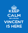 KEEP CALM BECAUSE VINCENT IS HERE - Personalised Poster A4 size