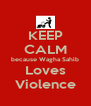 KEEP CALM because Wagha Sahib Loves Violence - Personalised Poster A4 size