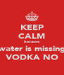 KEEP CALM because water is missing VODKA NO - Personalised Poster A4 size