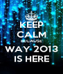 KEEP CALM BECAUSE WAY 2O13 IS HERE - Personalised Poster A4 size