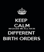 KEEP  CALM BECAUSE WE ALL HAVE DIFFERENT  BIRTH ORDERS - Personalised Poster A4 size