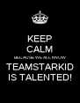 KEEP CALM BECAUSE WE ALL KNOW TEAMSTARKID IS TALENTED! - Personalised Poster A4 size