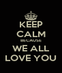 KEEP CALM BECAUSE WE ALL LOVE YOU - Personalised Poster A4 size