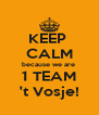KEEP  CALM because we are  1 TEAM 't Vosje! - Personalised Poster A4 size