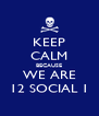 KEEP CALM BECAUSE WE ARE 12 SOCIAL 1 - Personalised Poster A4 size