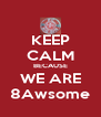 KEEP CALM BECAUSE WE ARE 8Awsome - Personalised Poster A4 size