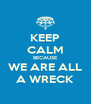 KEEP CALM BECAUSE WE ARE ALL A WRECK - Personalised Poster A4 size