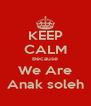 KEEP CALM Because We Are Anak soleh - Personalised Poster A4 size