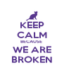 KEEP CALM BECAUSE  WE ARE BROKEN - Personalised Poster A4 size